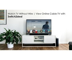 Online Cable services Help you to Watch TV without Wire| Switch2deal