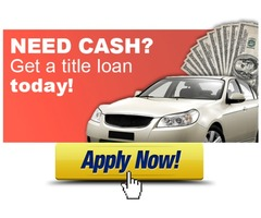 NEED CASH ? GET A TITLE LOAN TODAY